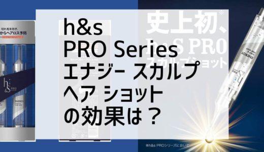 h&s プロシリーズ エナジー スカルプ& ヘア ショットは育毛効果があるのか?