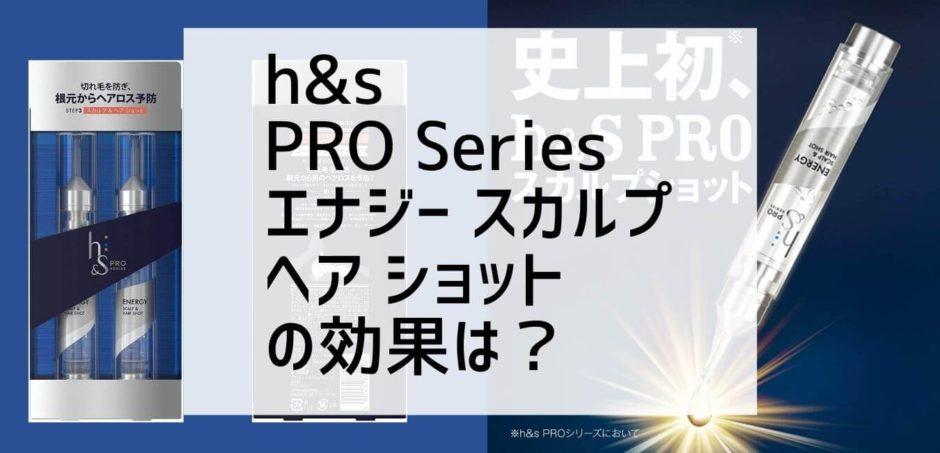 h&s PRO Series エナジー スカルプ ヘア ショット の効果は? 2